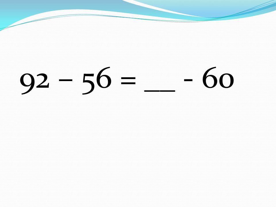 92 – 56 = __ - 60