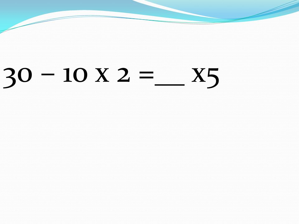 30 – 10 x 2 =__ x5