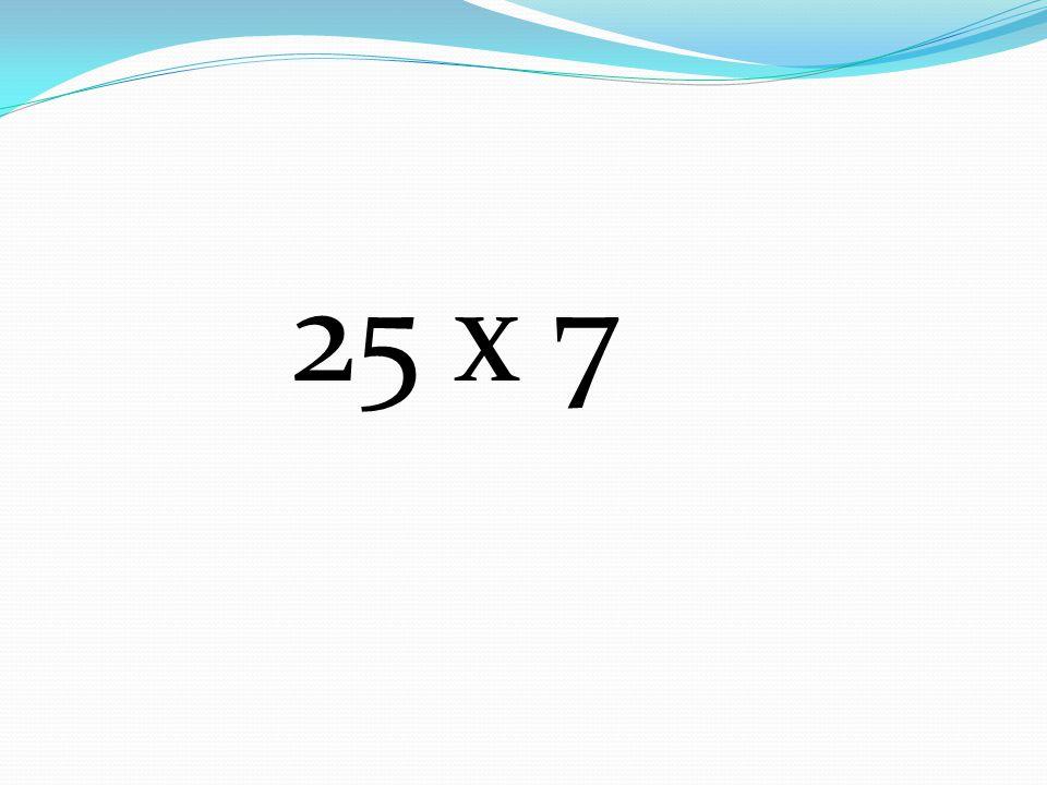 25 x 7