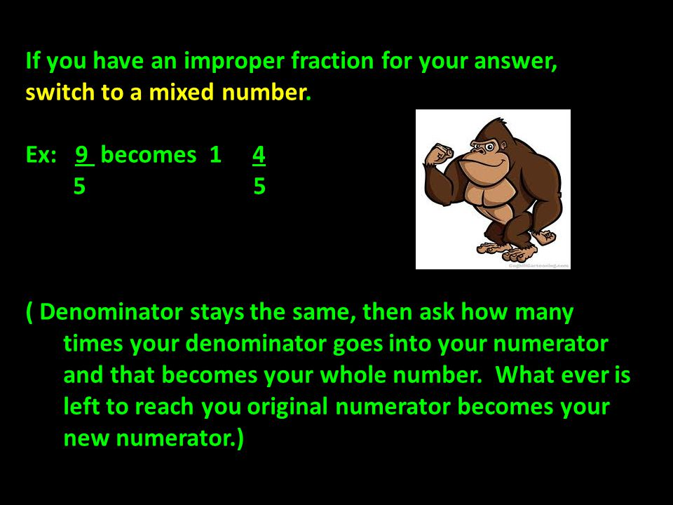 If you have an improper fraction for your answer, switch to a mixed number.