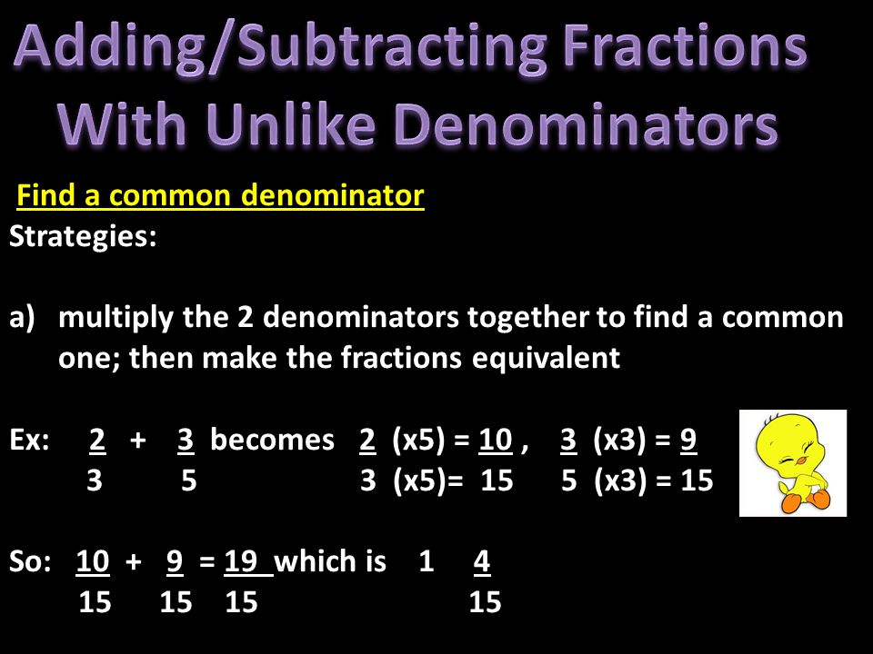 Find a common denominator Strategies: a)multiply the 2 denominators together to find a common one; then make the fractions equivalent Ex: 2 + 3 becomes 2 (x5) = 10, 3 (x3) = 9 3 5 3 (x5)= 15 5 (x3) = 15 So: 10 + 9 = 19 which is 1 4 15 15 15 15