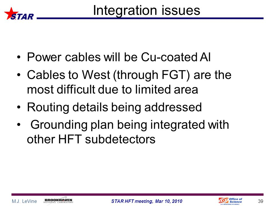 M.J. LeVine39STAR HFT meeting, Mar 10, 2010 STAR Integration issues Power cables will be Cu-coated Al Cables to West (through FGT) are the most diffic