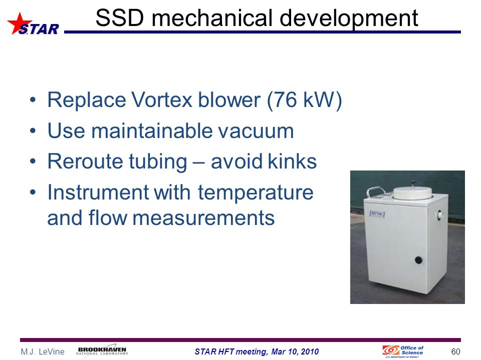 M.J. LeVine60STAR HFT meeting, Mar 10, 2010 STAR SSD mechanical development Replace Vortex blower (76 kW) Use maintainable vacuum Reroute tubing – avo