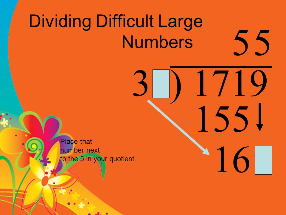 Dividing Difficult Large Numbers 31) 1719 5 155 169 Place that number next to the 5 in your quotient.