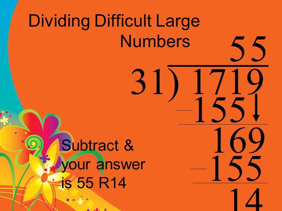 Dividing Difficult Large Numbers 31) 1719 5 155 169 5 155 14 Subtract & your answer is 55 R14