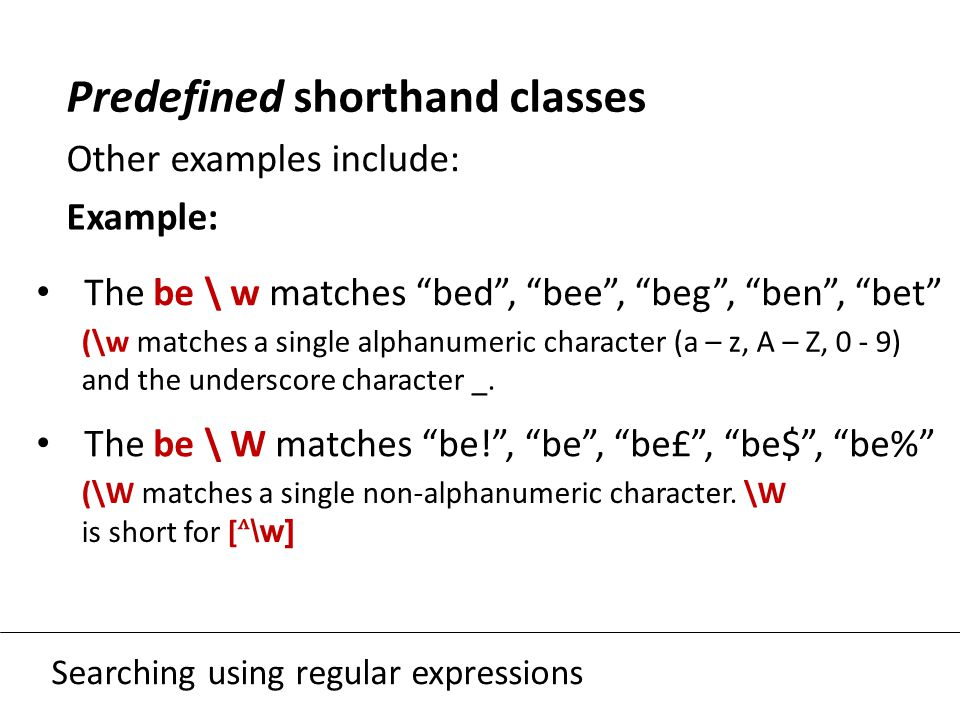 "Searching using regular expressions Predefined shorthand classes Other examples include: Example: The be \ w matches ""bed"", ""bee"", ""beg"", ""ben"", ""bet"""