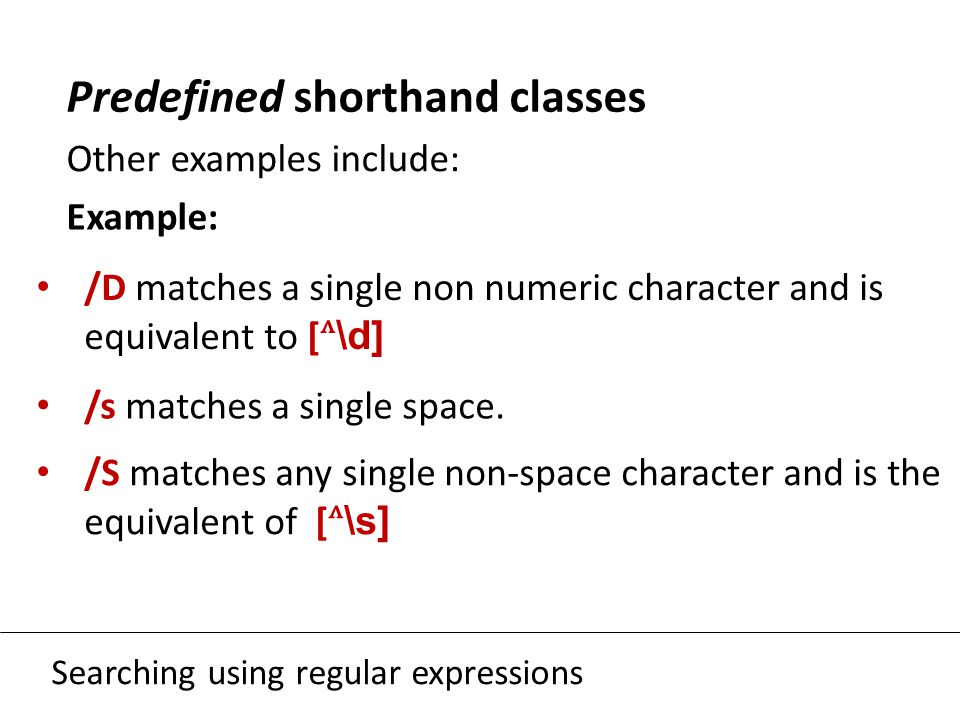 Searching using regular expressions Predefined shorthand classes Other examples include: Example: /D matches a single non numeric character and is equ