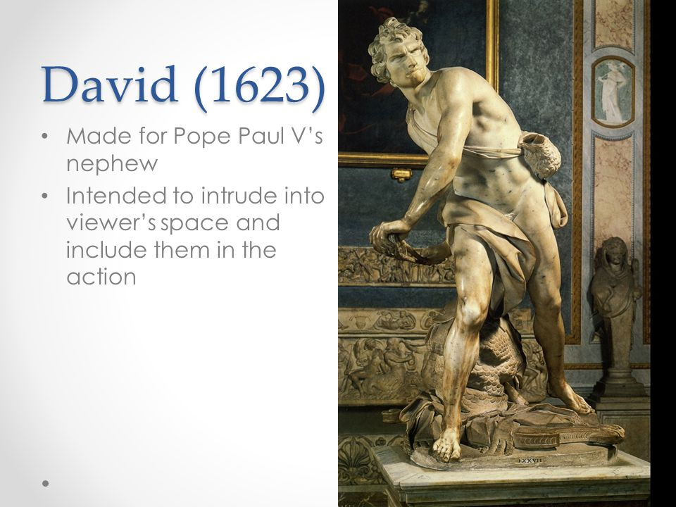 David (1623) Made for Pope Paul V's nephew Intended to intrude into viewer's space and include them in the action