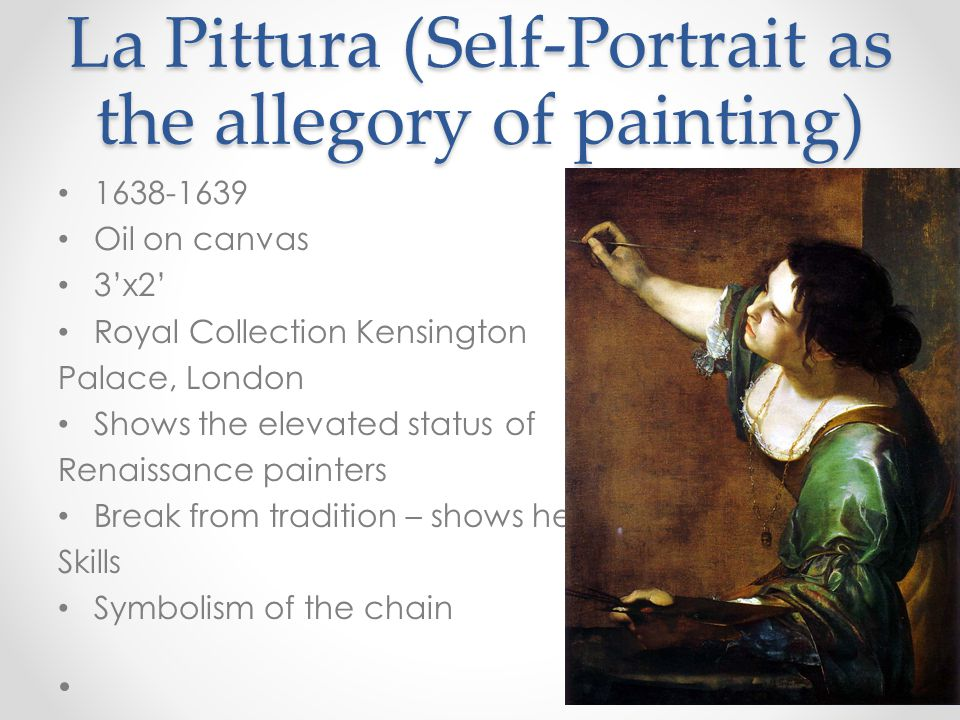 La Pittura (Self-Portrait as the allegory of painting) 1638-1639 Oil on canvas 3'x2' Royal Collection Kensington Palace, London Shows the elevated status of Renaissance painters Break from tradition – shows her Skills Symbolism of the chain