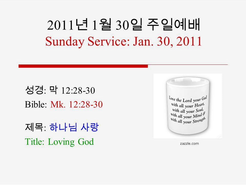 2011 년 1 월 30 일 주일예배 Sunday Service: Jan. 30, 2011 성경 : 막 12:28-30 Bible: Mk. 12:28-30 제목 : 하나님 사랑 Title: Loving God zazzle.com