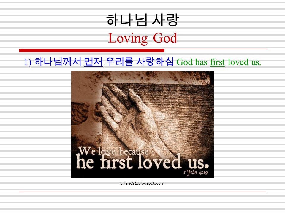 하나님 사랑 Loving God 1) 하나님께서 먼저 우리를 사랑하심 God has first loved us. brianc91.blogspot.com
