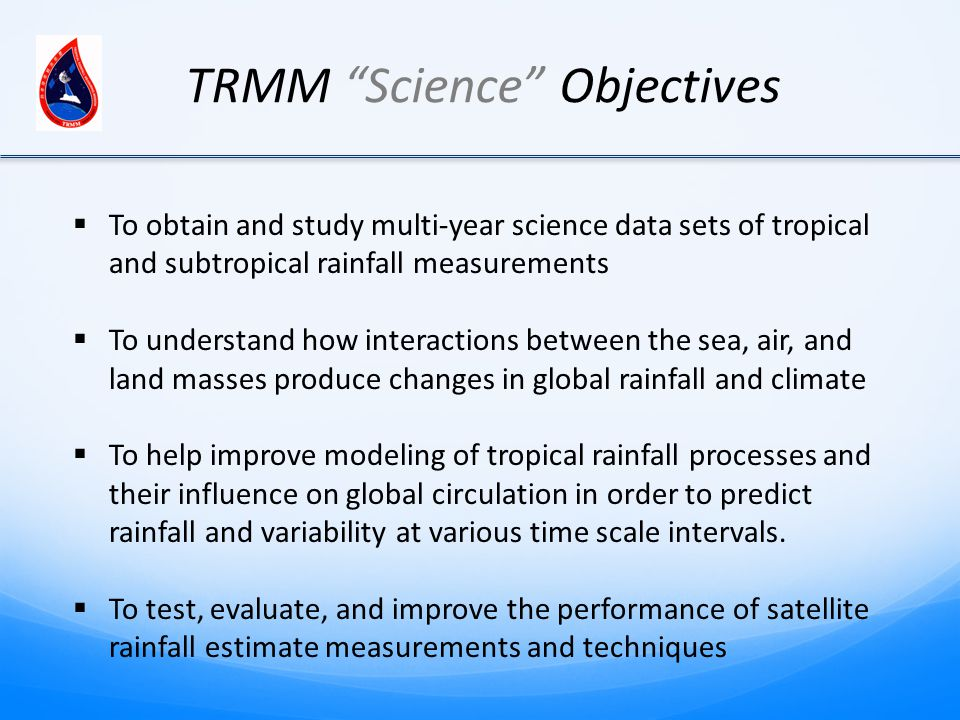 TRMM Science Objectives  To obtain and study multi-year science data sets of tropical and subtropical rainfall measurements  To understand how interactions between the sea, air, and land masses produce changes in global rainfall and climate  To help improve modeling of tropical rainfall processes and their influence on global circulation in order to predict rainfall and variability at various time scale intervals.