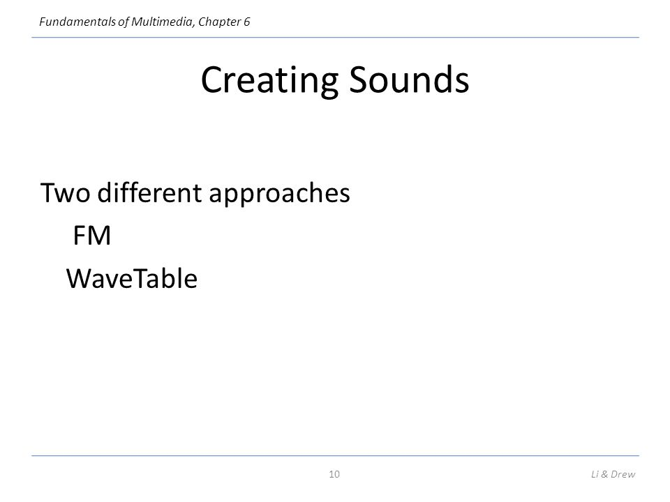 Fundamentals of Multimedia, Chapter 6 Creating Sounds Two different approaches FM WaveTable Li & Drew10