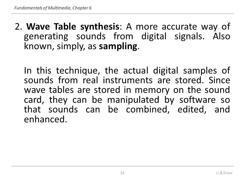 Fundamentals of Multimedia, Chapter 6 2. Wave Table synthesis: A more accurate way of generating sounds from digital signals. Also known, simply, as s