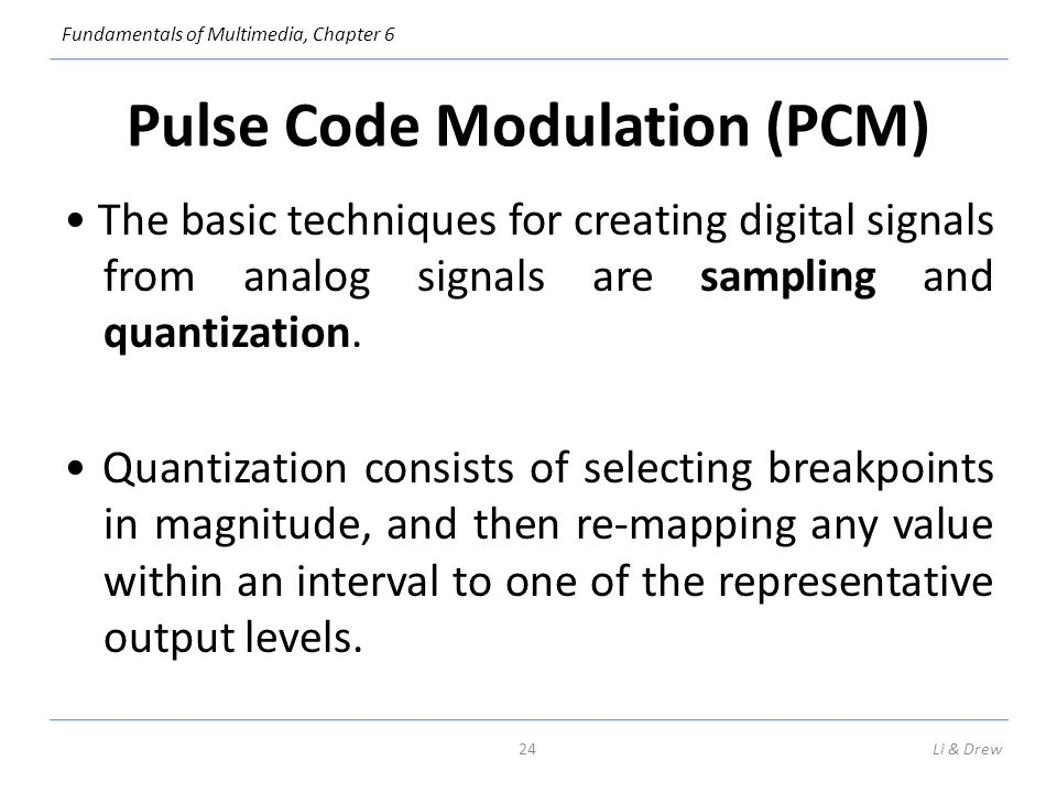 Fundamentals of Multimedia, Chapter 6 Pulse Code Modulation (PCM) The basic techniques for creating digital signals from analog signals are sampling a