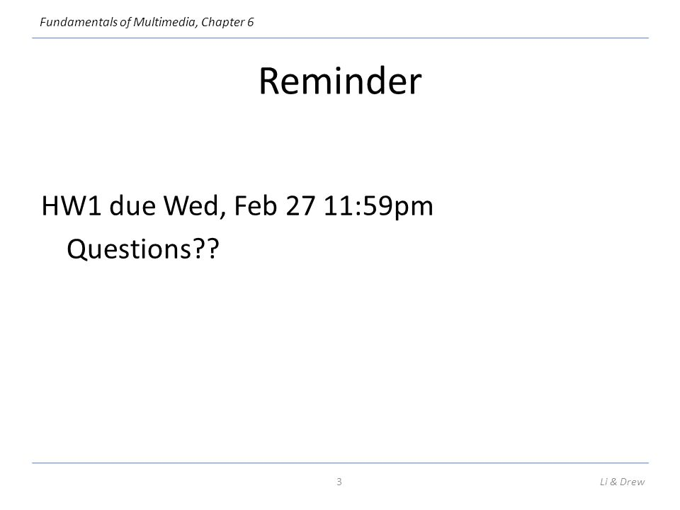 Fundamentals of Multimedia, Chapter 6 Reminder HW1 due Wed, Feb 27 11:59pm Questions?? Li & Drew3