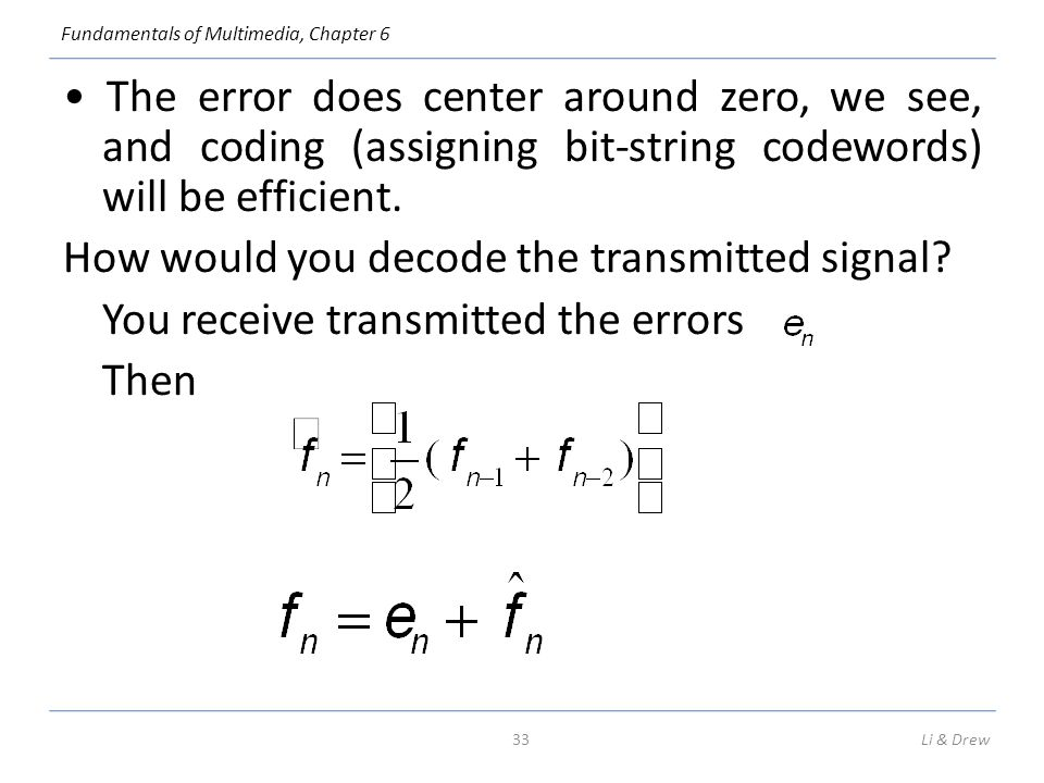 Fundamentals of Multimedia, Chapter 6 The error does center around zero, we see, and coding (assigning bit-string codewords) will be efficient. How wo