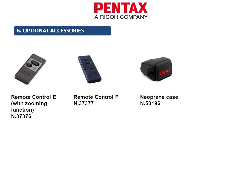 6. OPTIONAL ACCESSORIES Remote Control E (with zooming function) N.37376 Remote Control F N.37377 Neoprene case N.50196