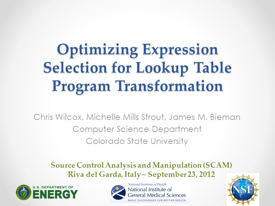 SCAM 2012: Conference on Source Code Analysis and Manipulation9/23/20121 Lookup Table (LUT) Optimization CONTEXT: Scientific applications that are performance limited by elementary function calls that are more expensive than arithmetic operations.
