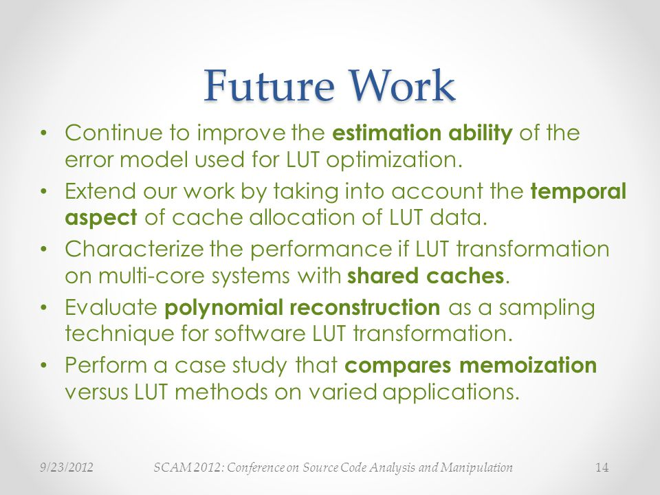 SCAM 2012: Conference on Source Code Analysis and Manipulation9/23/ Future Work Continue to improve the estimation ability of the error model used for LUT optimization.