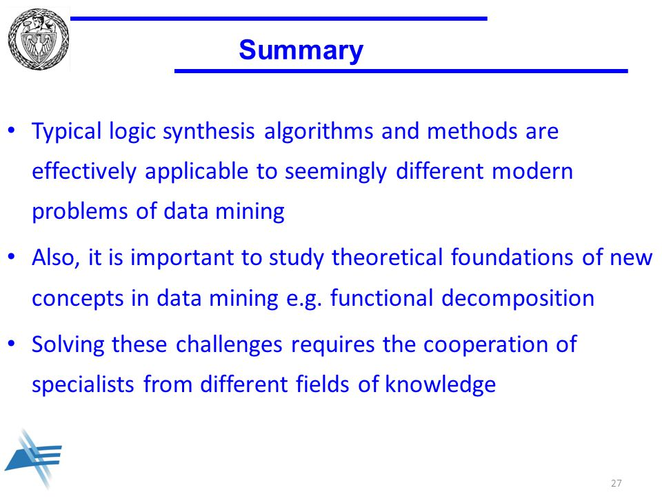 27 Summary Typical logic synthesis algorithms and methods are effectively applicable to seemingly different modern problems of data mining Also, it is important to study theoretical foundations of new concepts in data mining e.g.