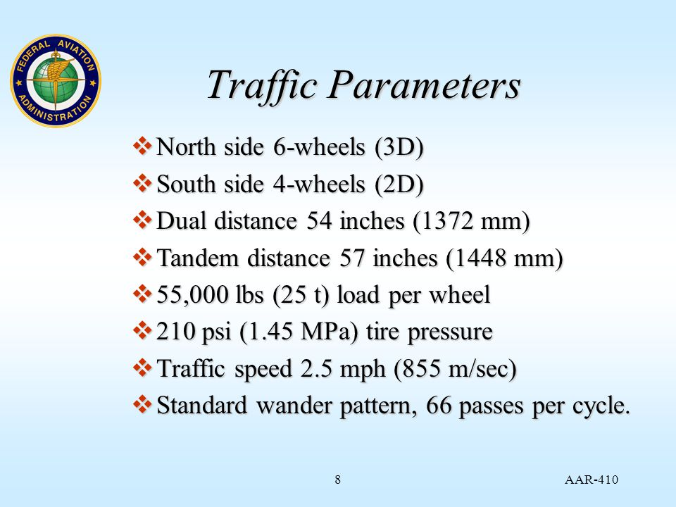 AAR Traffic Parameters  North side 6-wheels (3D)  South side 4-wheels (2D)  Dual distance 54 inches (1372 mm)  Tandem distance 57 inches (1448 mm)  55,000 lbs (25 t) load per wheel  210 psi (1.45 MPa) tire pressure  Traffic speed 2.5 mph (855 m/sec)  Standard wander pattern, 66 passes per cycle.