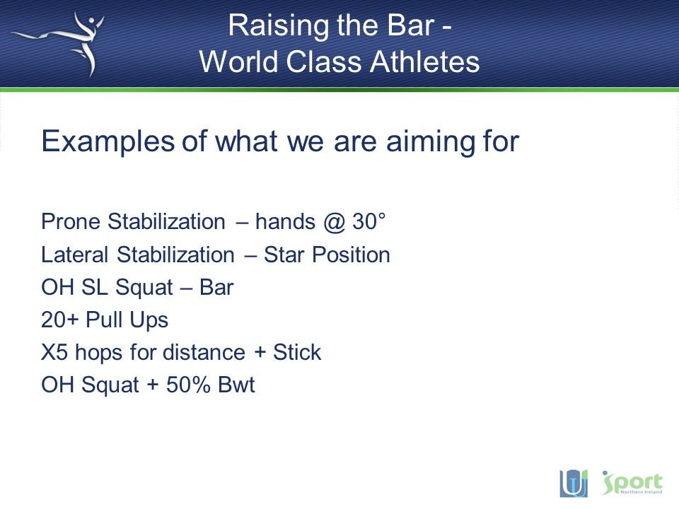 Raising the Bar - World Class Athletes Examples of what we are aiming for Prone Stabilization – hands @ 30° Lateral Stabilization – Star Position OH SL Squat – Bar 20+ Pull Ups X5 hops for distance + Stick OH Squat + 50% Bwt