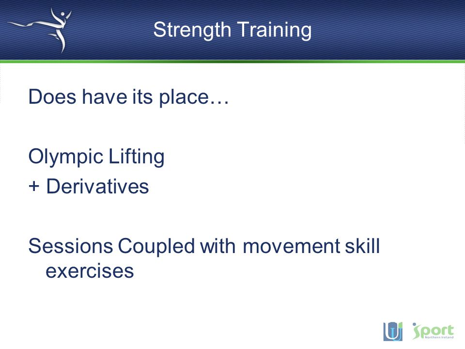 Strength Training Does have its place… Olympic Lifting + Derivatives Sessions Coupled with movement skill exercises