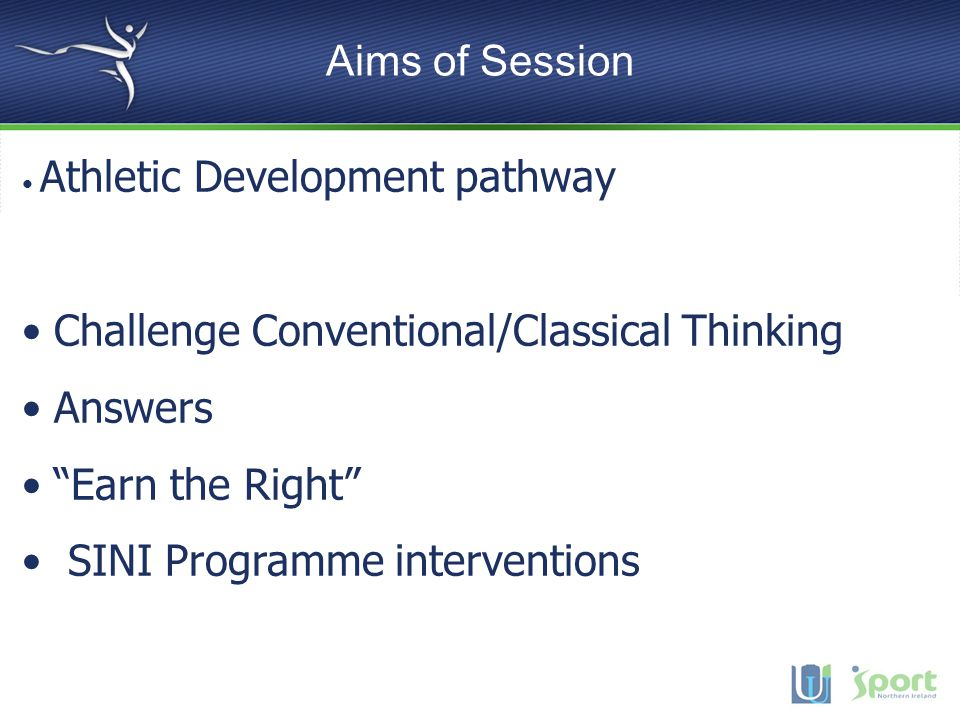 Aims of Session Athletic Development pathway Challenge Conventional/Classical Thinking Answers Earn the Right SINI Programme interventions