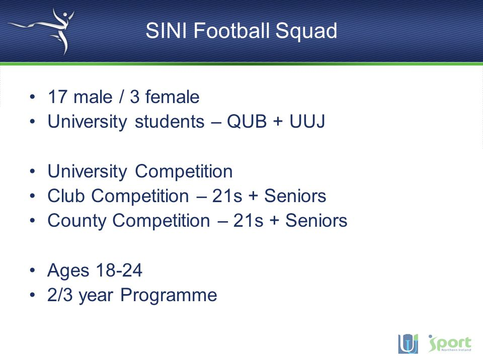 SINI Football Squad 17 male / 3 female University students – QUB + UUJ University Competition Club Competition – 21s + Seniors County Competition – 21s + Seniors Ages 18-24 2/3 year Programme