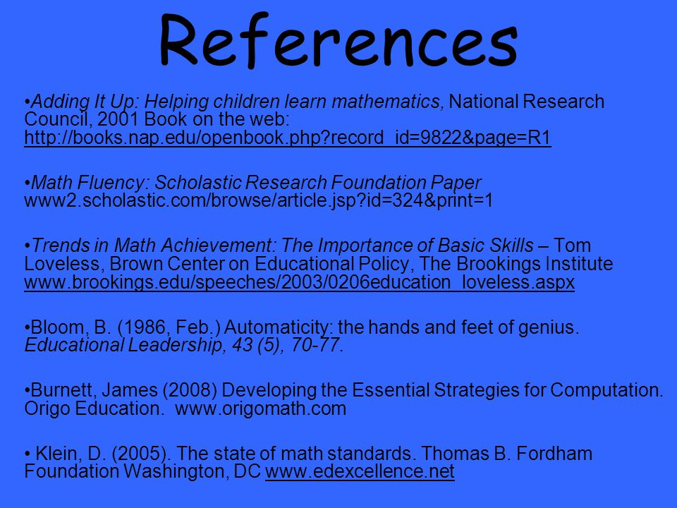 References Adding It Up: Helping children learn mathematics, National Research Council, 2001 Book on the web: http://books.nap.edu/openbook.php record_id=9822&page=R1 http://books.nap.edu/openbook.php record_id=9822&page=R1 Math Fluency: Scholastic Research Foundation Paper www2.scholastic.com/browse/article.jsp id=324&print=1 Trends in Math Achievement: The Importance of Basic Skills – Tom Loveless, Brown Center on Educational Policy, The Brookings Institute www.brookings.edu/speeches/2003/0206education_loveless.aspx www.brookings.edu/speeches/2003/0206education_loveless.aspx Bloom, B.