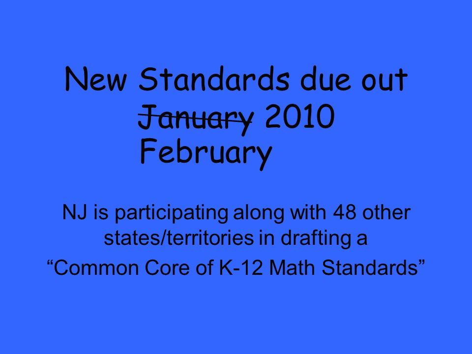 New Standards due out January 2010 NJ is participating along with 48 other states/territories in drafting a Common Core of K-12 Math Standards February