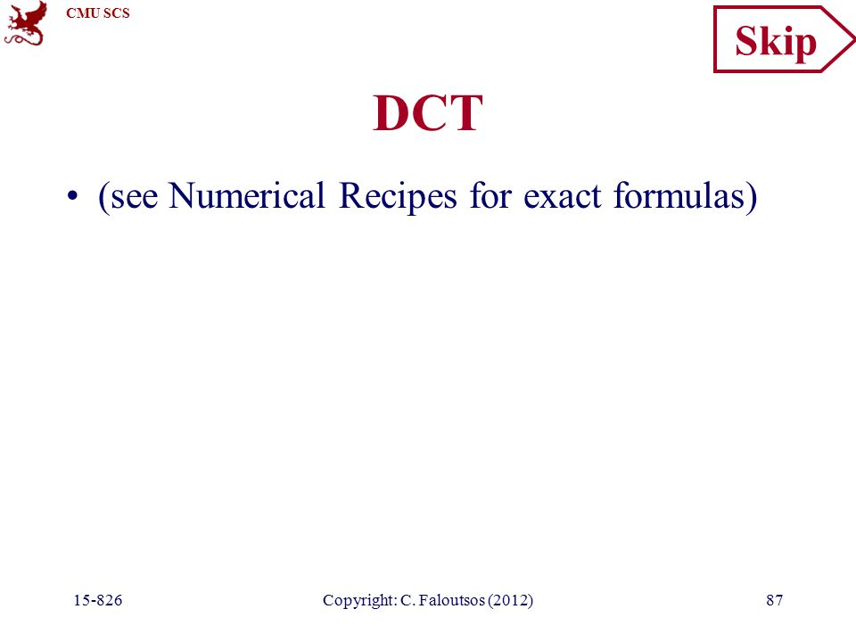 CMU SCS Copyright: C. Faloutsos (2012)87 DCT (see Numerical Recipes for exact formulas) Skip