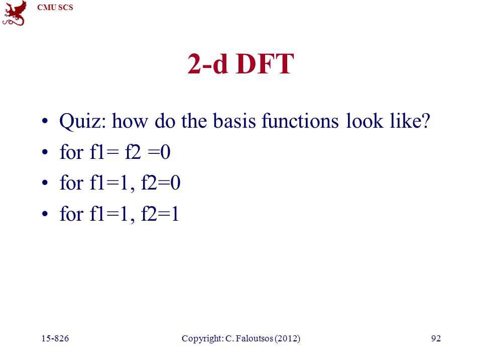 CMU SCS Copyright: C. Faloutsos (2012)92 2-d DFT Quiz: how do the basis functions look like.