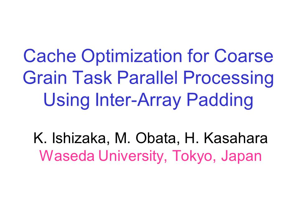 Cache Optimization for Coarse Grain Task Parallel Processing Using Inter-Array Padding K. Ishizaka, M. Obata, H. Kasahara Waseda University, Tokyo, Ja