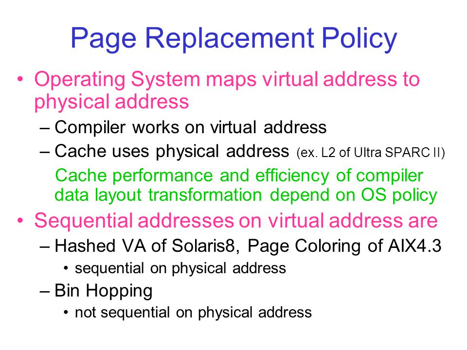 Page Replacement Policy Operating System maps virtual address to physical address –Compiler works on virtual address –Cache uses physical address (ex.