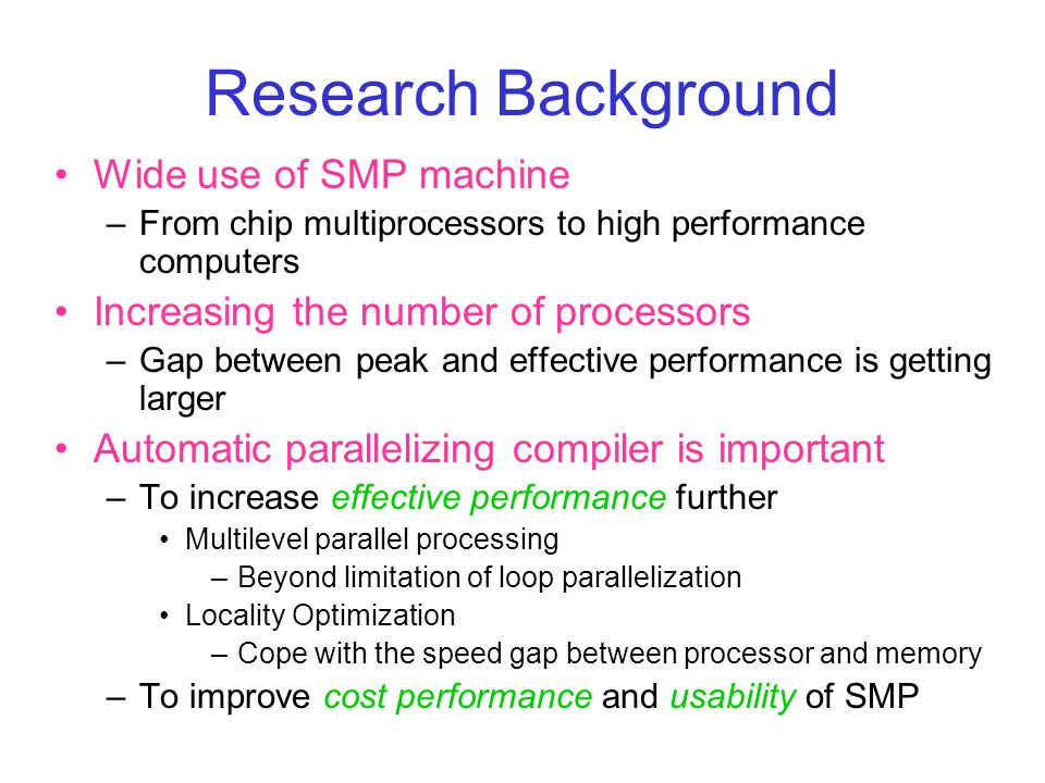 Research Background Wide use of SMP machine –From chip multiprocessors to high performance computers Increasing the number of processors –Gap between peak and effective performance is getting larger Automatic parallelizing compiler is important –To increase effective performance further Multilevel parallel processing –Beyond limitation of loop parallelization Locality Optimization –Cope with the speed gap between processor and memory –To improve cost performance and usability of SMP