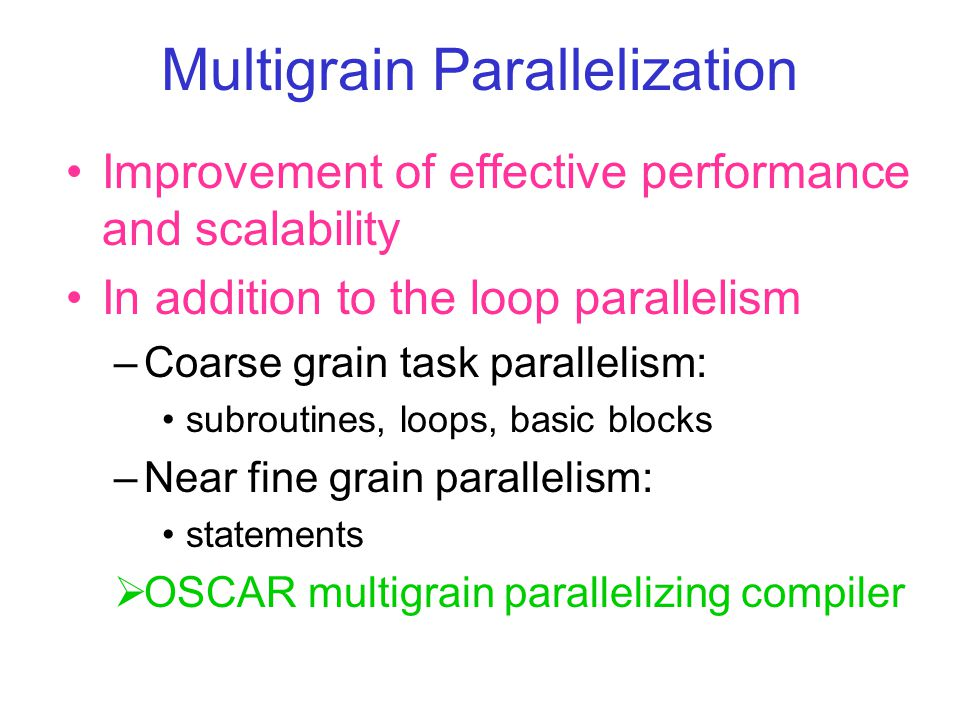 Multigrain Parallelization Improvement of effective performance and scalability In addition to the loop parallelism –Coarse grain task parallelism: subroutines, loops, basic blocks –Near fine grain parallelism: statements  OSCAR multigrain parallelizing compiler