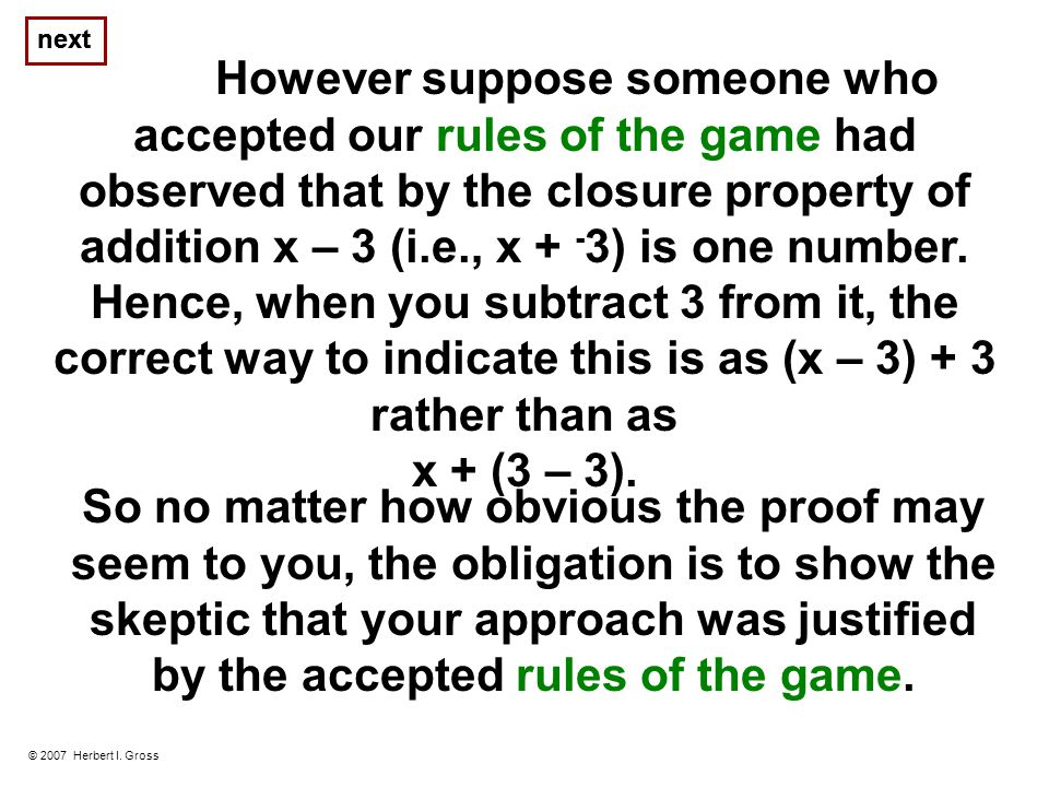 To this end, suppose someone who accepted our rules of the game wanted us to prove that if x + 3 = 7, then x = 4.