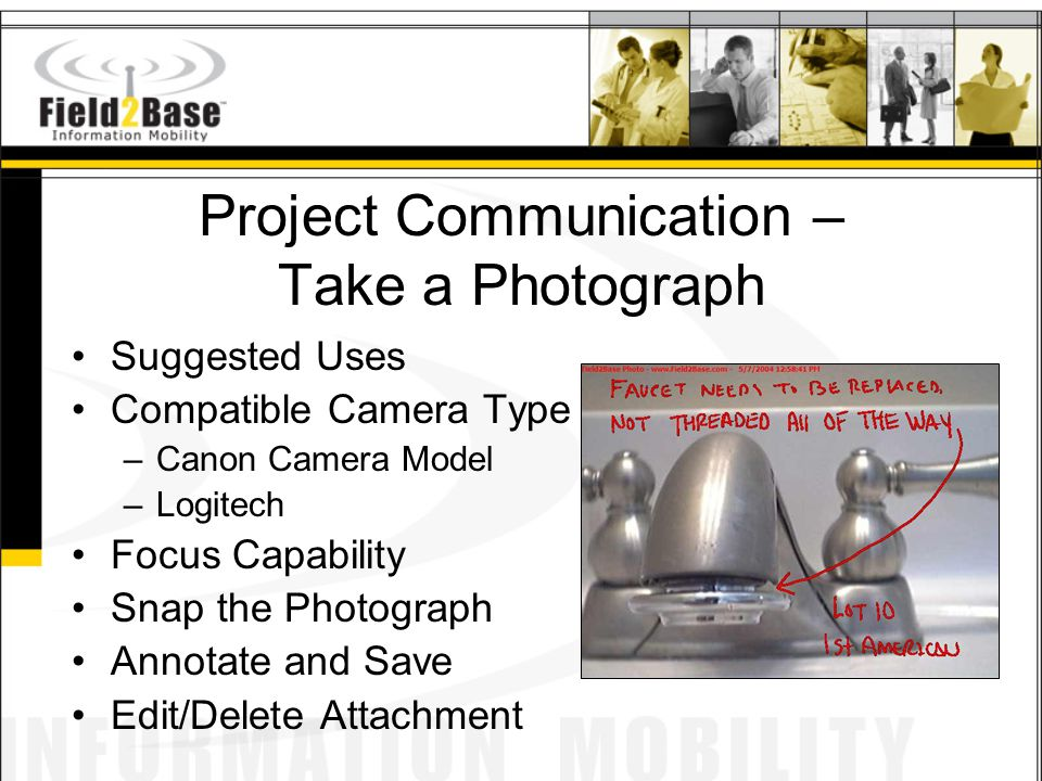 Project Communication – Take a Photograph Suggested Uses Compatible Camera Type –Canon Camera Model –Logitech Focus Capability Snap the Photograph Annotate and Save Edit/Delete Attachment