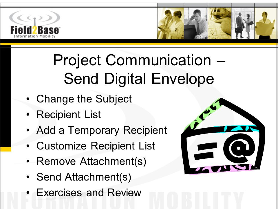 Project Communication – Send Digital Envelope Change the Subject Recipient List Add a Temporary Recipient Customize Recipient List Remove Attachment(s) Send Attachment(s) Exercises and Review