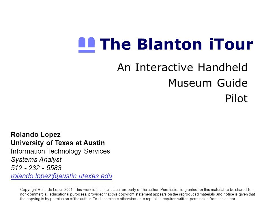 The Blanton iTour An Interactive Handheld Museum Guide Pilot Rolando Lopez University of Texas at Austin Information Technology Services Systems Analyst Copyright Rolando Lopez 2004.