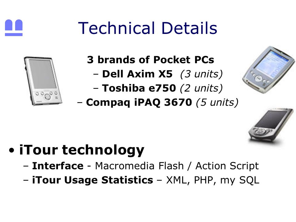 Technical Details 3 brands of Pocket PCs –Dell Axim X5 (3 units) –Toshiba e750 (2 units) –Compaq iPAQ 3670 (5 units) iTour technology –Interface - Macromedia Flash / Action Script –iTour Usage Statistics – XML, PHP, my SQL