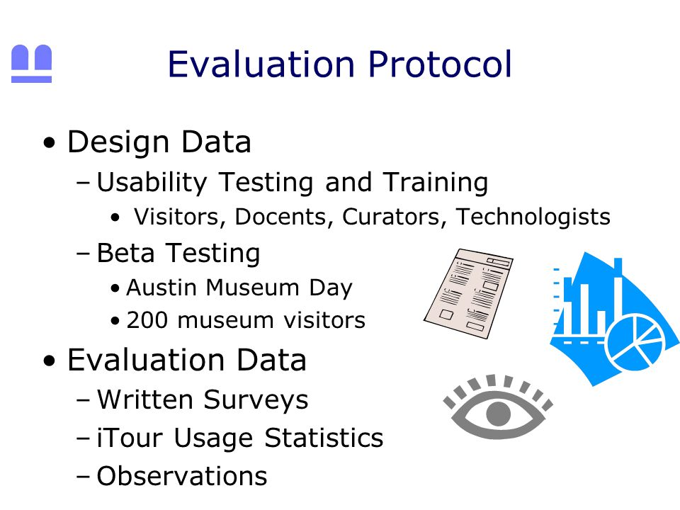 Evaluation Protocol Design Data –Usability Testing and Training Visitors, Docents, Curators, Technologists –Beta Testing Austin Museum Day 200 museum visitors Evaluation Data –Written Surveys –iTour Usage Statistics –Observations