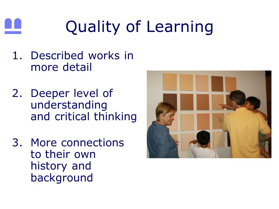 Quality of Learning 1.Described works in more detail 2.Deeper level of understanding and critical thinking 3.More connections to their own history and background