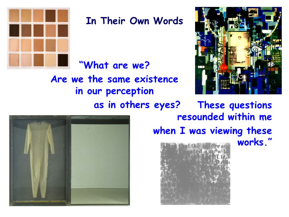In Their Own Words These questions resounded within me when I was viewing these works. What are we.