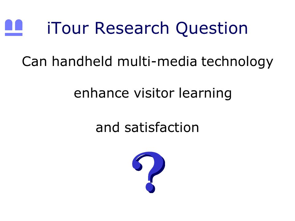 iTour Research Question Can handheld multi-media technology enhance visitor learning and satisfaction