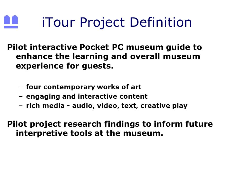 iTour Project Definition Pilot interactive Pocket PC museum guide to enhance the learning and overall museum experience for guests.