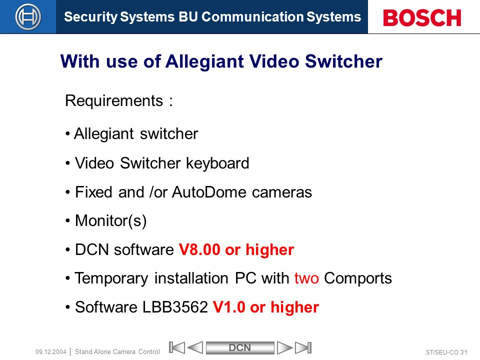Security Systems BU Communication SystemsDCN ST/SEU-CO 31 Stand Alone Camera Control 09.12.2004 With use of Allegiant Video Switcher Requirements : Allegiant switcher Video Switcher keyboard Fixed and /or AutoDome cameras Monitor(s) DCN software V8.00 or higher Temporary installation PC with two Comports Software LBB3562 V1.0 or higher