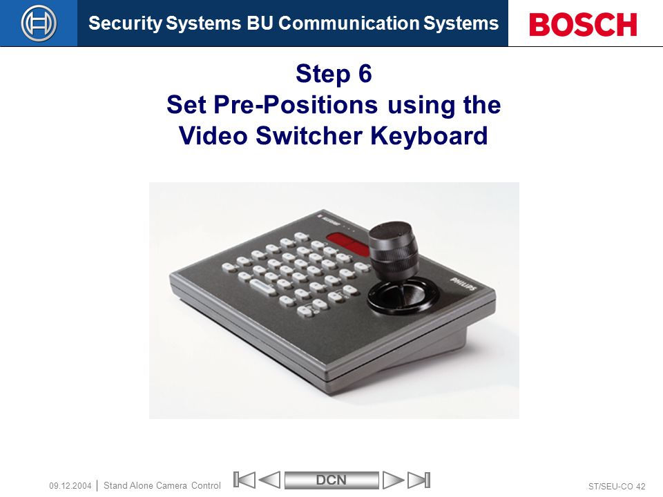 Security Systems BU Communication SystemsDCN ST/SEU-CO 42 Stand Alone Camera Control 09.12.2004 Step 6 Set Pre-Positions using the Video Switcher Keyboard